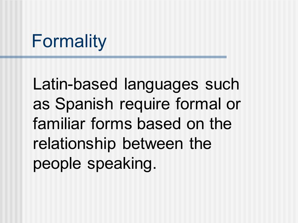 Formality Latin-based languages such as Spanish require formal or familiar forms based on the relationship between the people speaking.