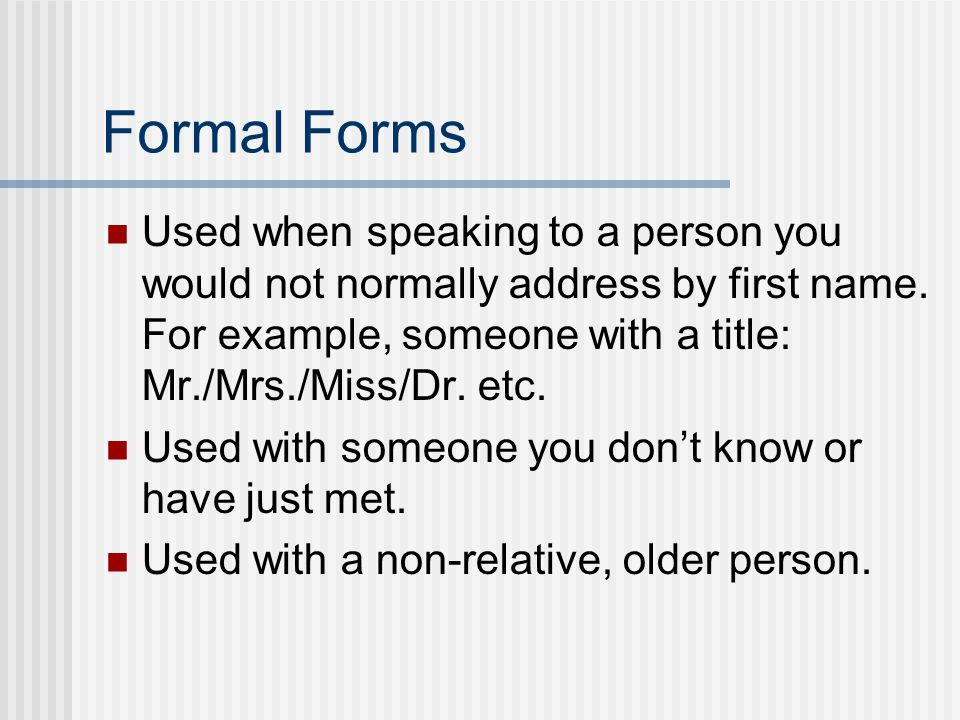 Formal Forms Used when speaking to a person you would not normally address by first name. For example, someone with a title: Mr./Mrs./Miss/Dr. etc.