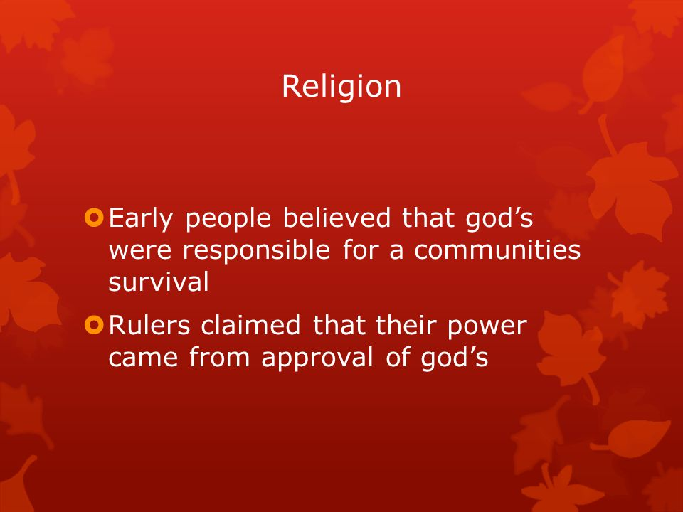 Religion Early people believed that god's were responsible for a communities survival.