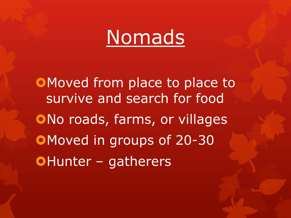 Nomads Moved from place to place to survive and search for food