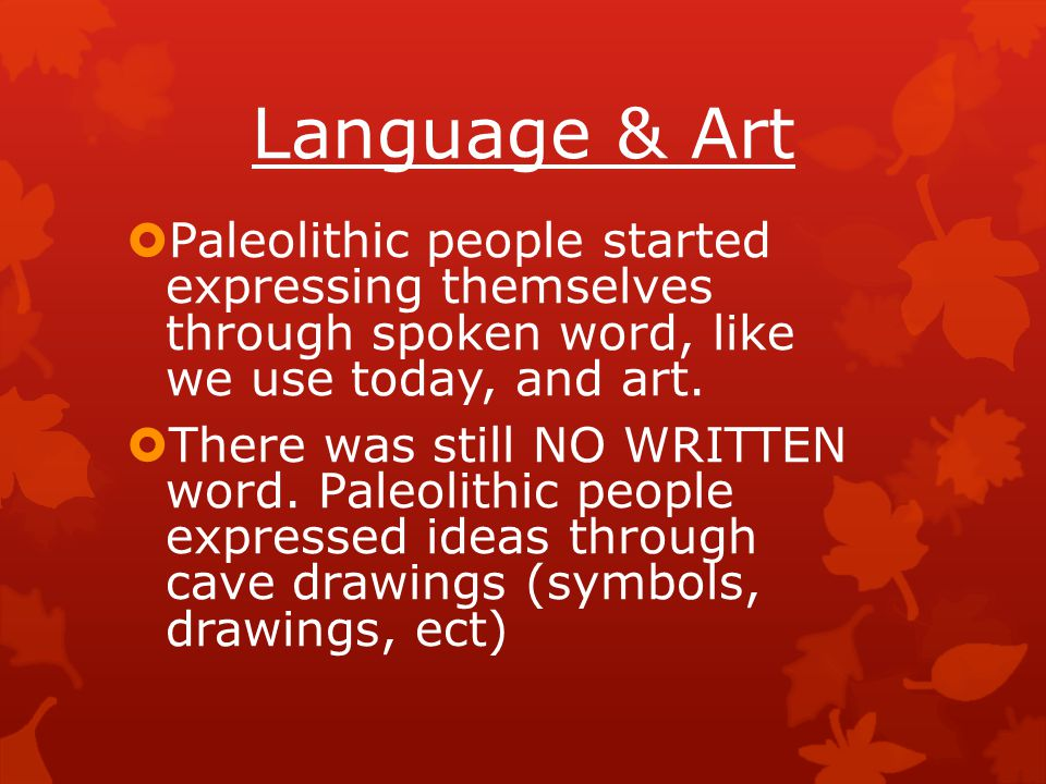 Language & Art Paleolithic people started expressing themselves through spoken word, like we use today, and art.