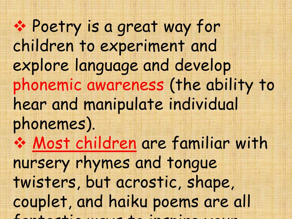 Poetry is a great way for children to experiment and explore language and develop phonemic awareness (the ability to hear and manipulate individual phonemes).