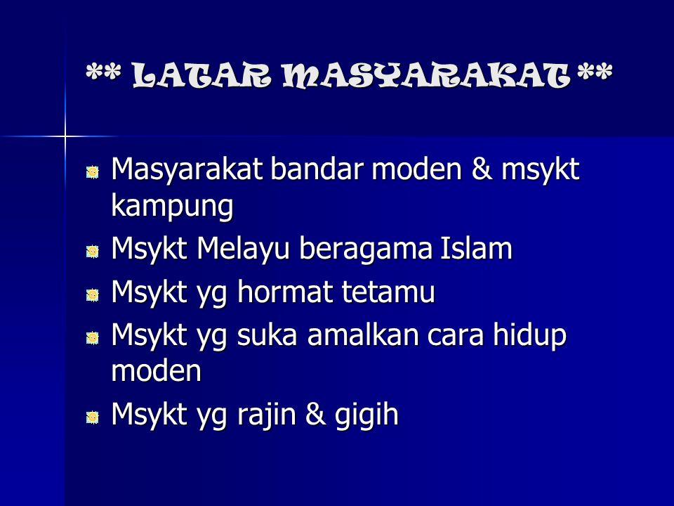 ** LATAR MASYARAKAT ** Masyarakat bandar moden & msykt kampung. Msykt Melayu beragama Islam. Msykt yg hormat tetamu.