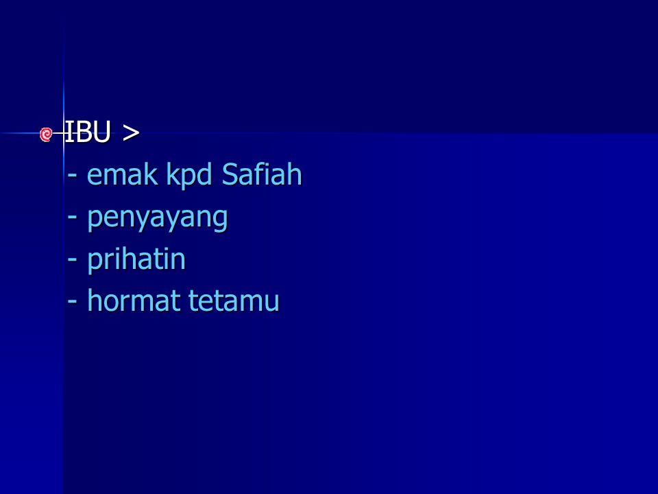IBU > - emak kpd Safiah - penyayang - prihatin - hormat tetamu