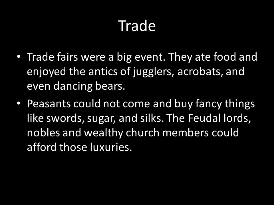 Trade Trade fairs were a big event. They ate food and enjoyed the antics of jugglers, acrobats, and even dancing bears.