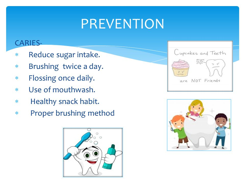 PREVENTION CARIES- Reduce sugar intake. Brushing twice a day.