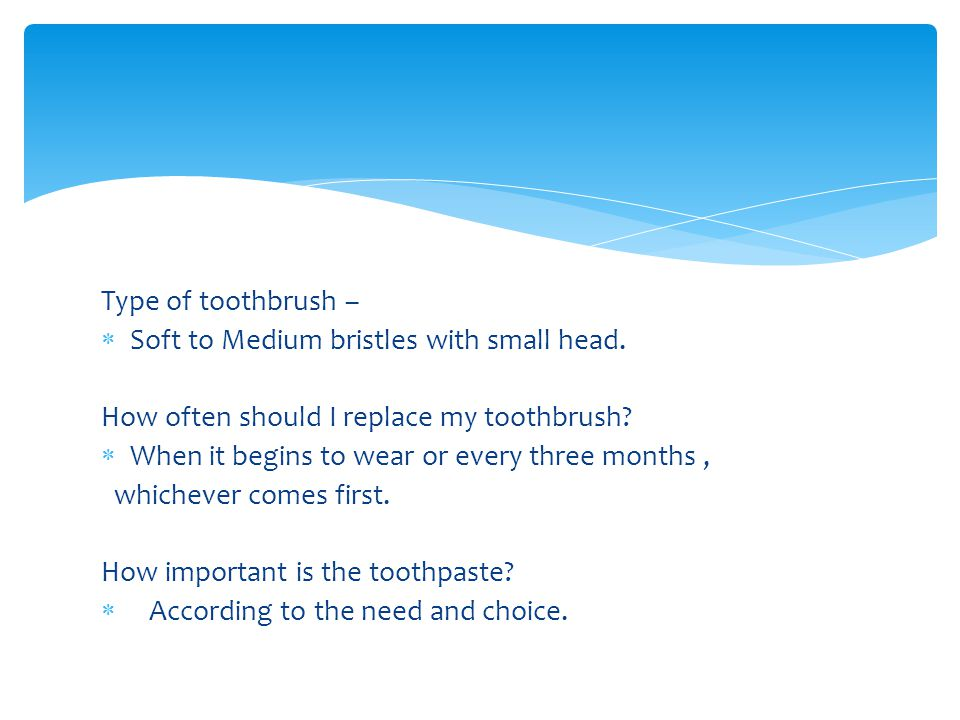 Type of toothbrush – Soft to Medium bristles with small head. How often should I replace my toothbrush