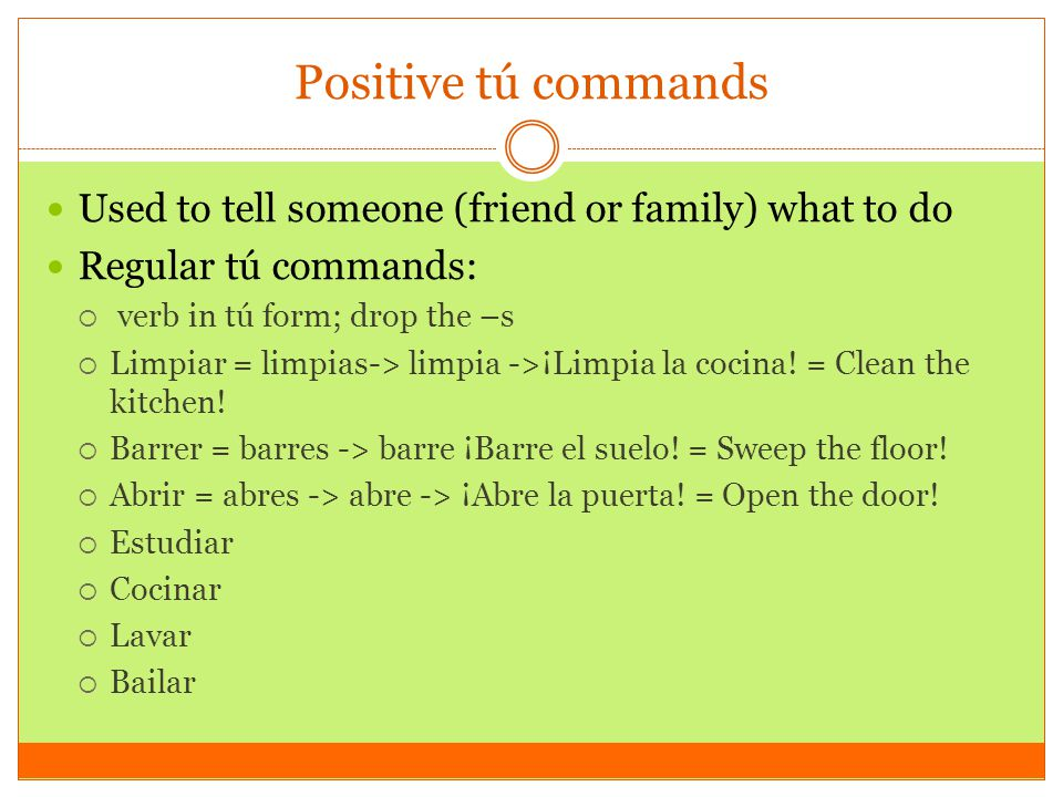 Positive tú commands Used to tell someone (friend or family) what to do. Regular tú commands: verb in tú form; drop the –s.