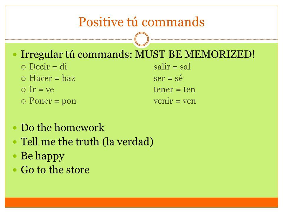Positive tú commands Irregular tú commands: MUST BE MEMORIZED!