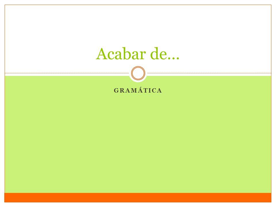 Acabar de… Gramática