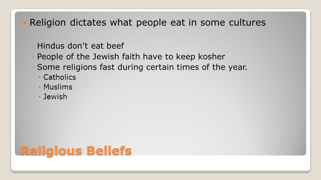 Religious Beliefs Religion dictates what people eat in some cultures
