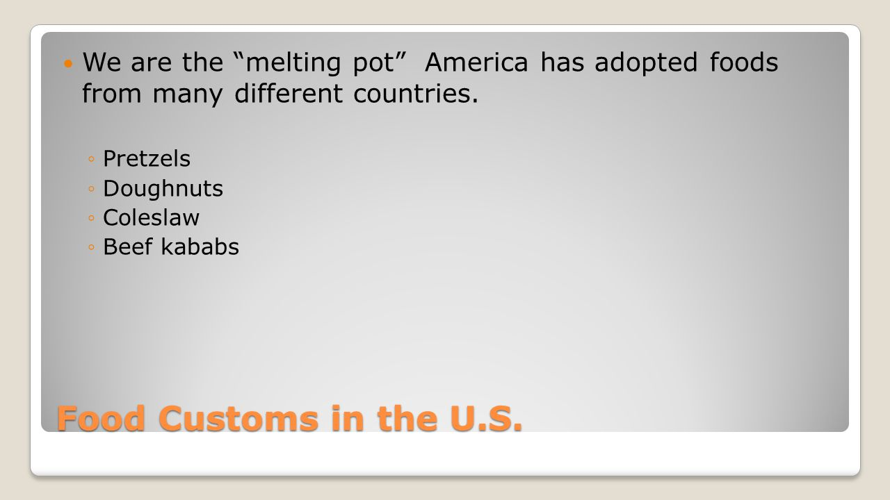 We are the melting pot America has adopted foods from many different countries.