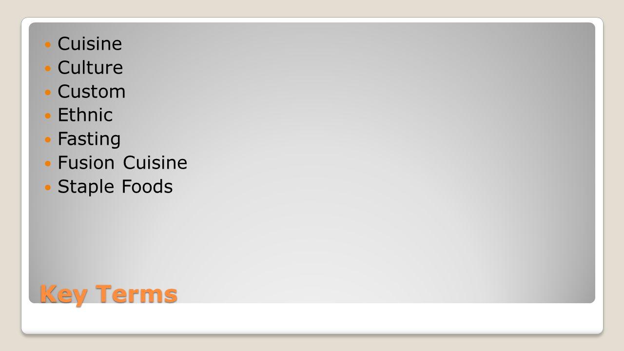 Key Terms Cuisine Culture Custom Ethnic Fasting Fusion Cuisine