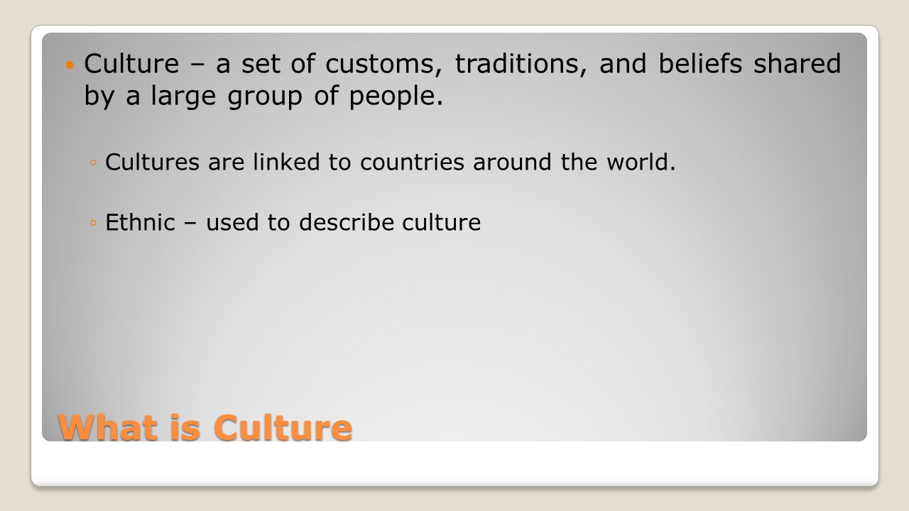Culture – a set of customs, traditions, and beliefs shared by a large group of people.