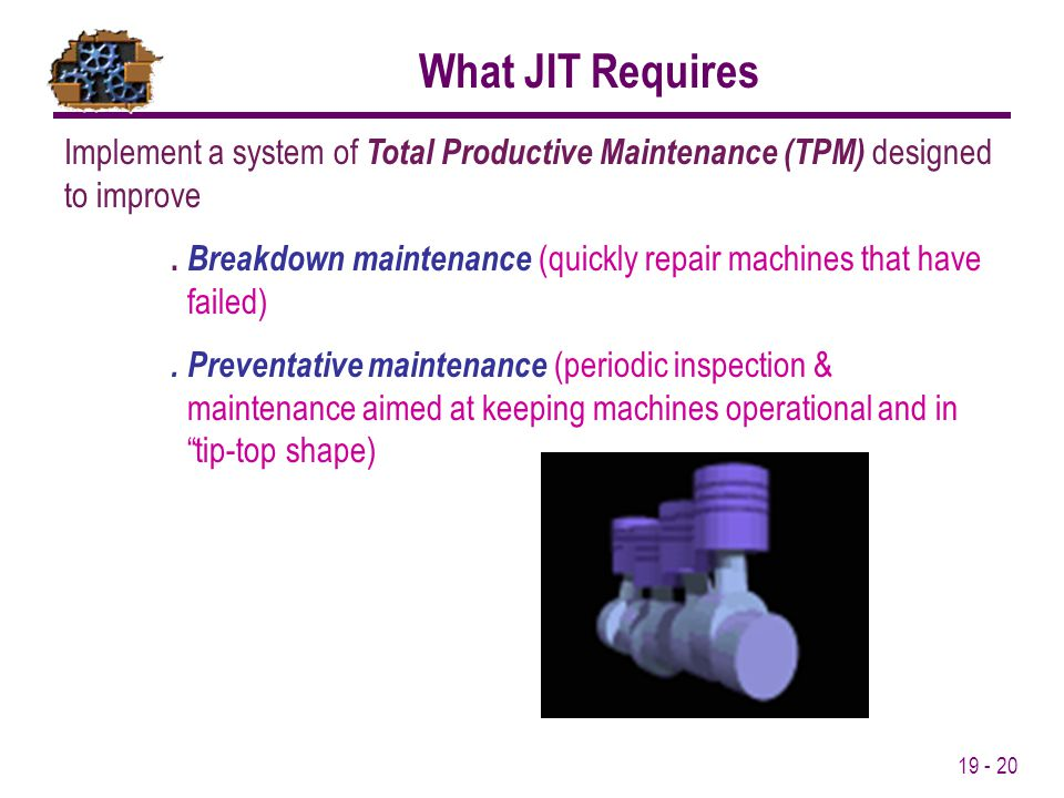 What JIT Requires Implement a system of Total Productive Maintenance (TPM) designed to improve.