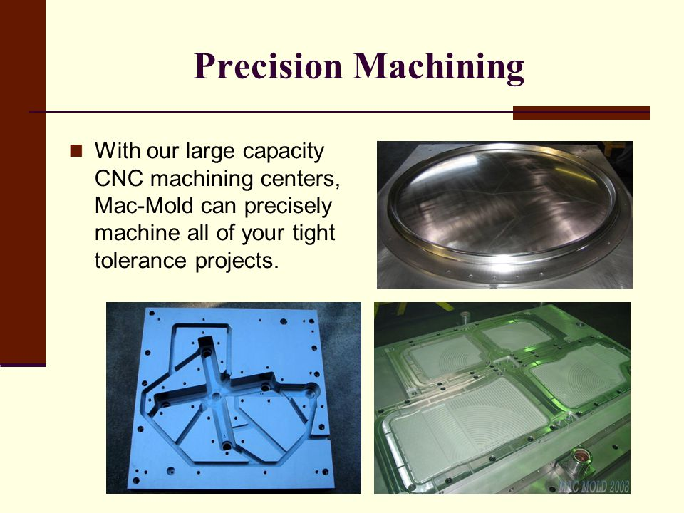 Precision Machining With our large capacity CNC machining centers, Mac-Mold can precisely machine all of your tight tolerance projects.