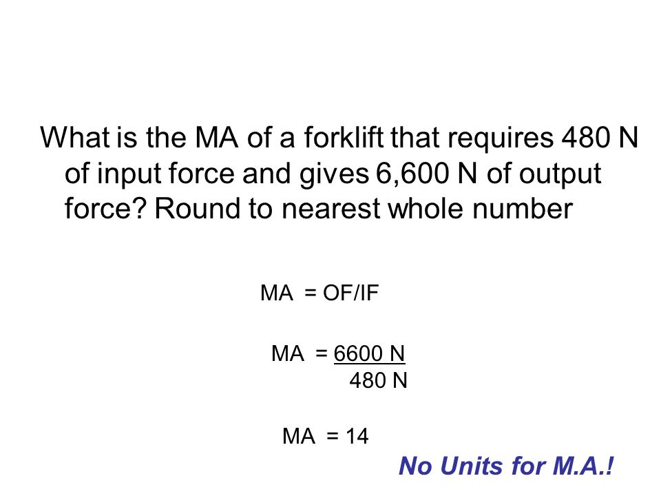 What is the MA of a forklift that requires 480 N of input force and gives 6,600 N of output force Round to nearest whole number