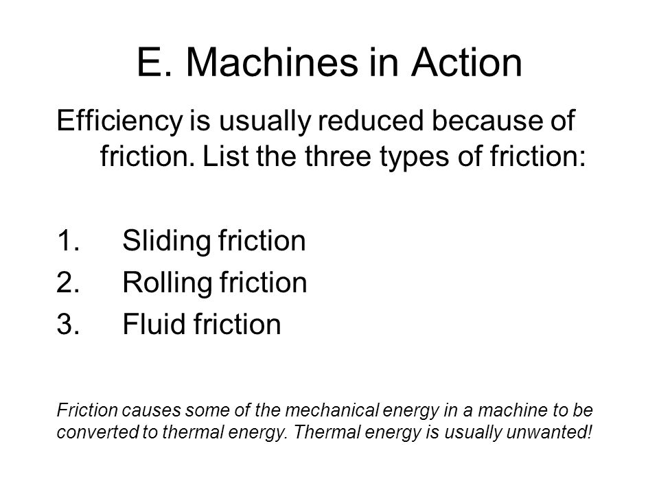 E. Machines in Action Efficiency is usually reduced because of friction. List the three types of friction: