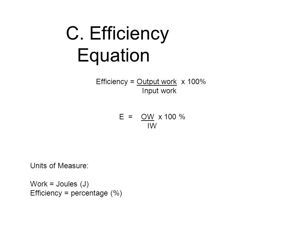 C. Efficiency Equation Efficiency = Output work x 100% Input work