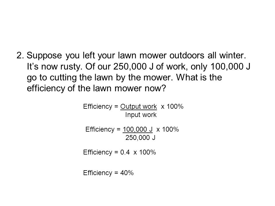 2. Suppose you left your lawn mower outdoors all winter. It's now rusty. Of our 250,000 J of work, only 100,000 J go to cutting the lawn by the mower. What is the efficiency of the lawn mower now