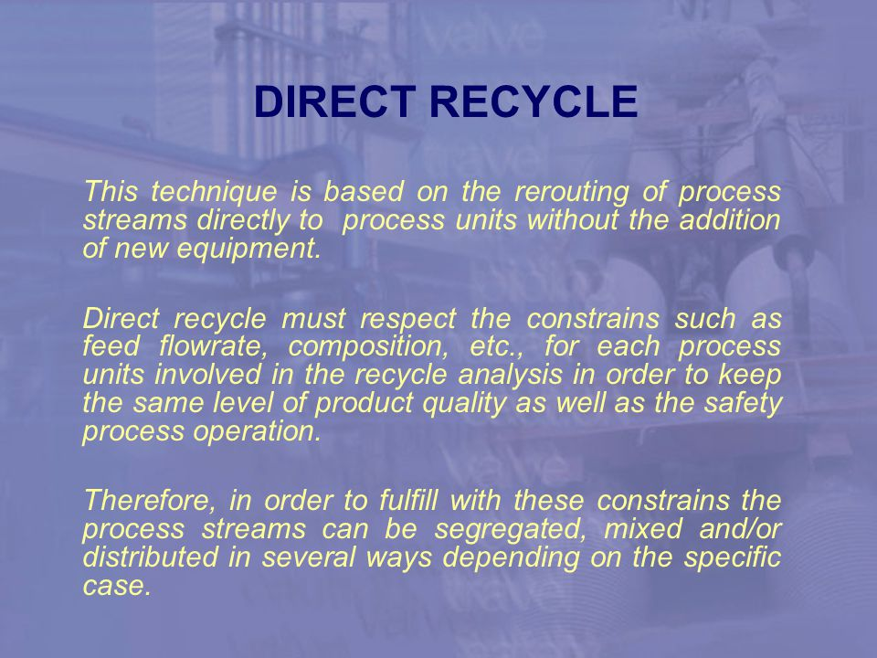 DIRECT RECYCLE This technique is based on the rerouting of process streams directly to process units without the addition of new equipment.