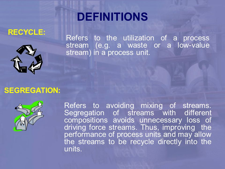 DEFINITIONS RECYCLE: Refers to the utilization of a process stream (e.g. a waste or a low-value stream) in a process unit.