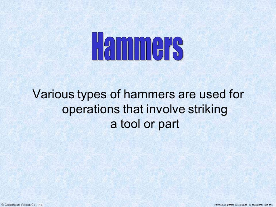 Hammers Various types of hammers are used for operations that involve striking a tool or part
