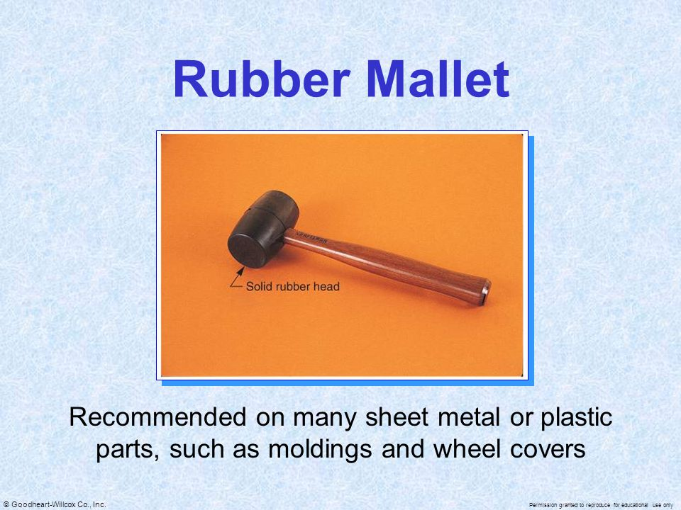 Rubber Mallet Recommended on many sheet metal or plastic parts, such as moldings and wheel covers