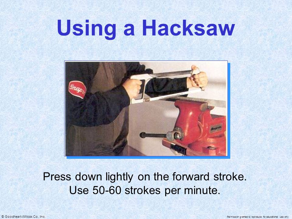 Using a Hacksaw Press down lightly on the forward stroke. Use 50-60 strokes per minute.
