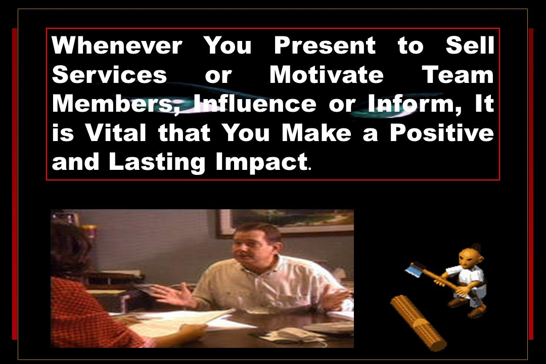 Whenever You Present to Sell Services or Motivate Team Members, Influence or Inform, It is Vital that You Make a Positive and Lasting Impact.