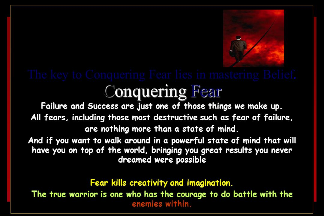 Conquering Fear The key to Conquering Fear lies in mastering Belief.