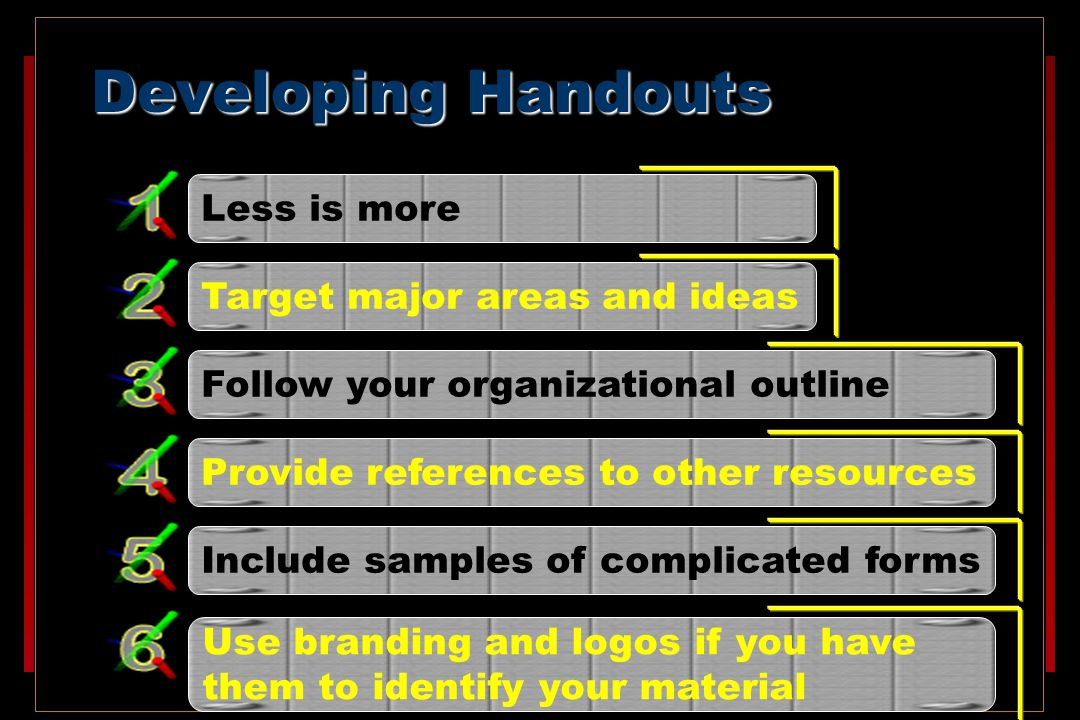Developing Handouts Less is more Target major areas and ideas