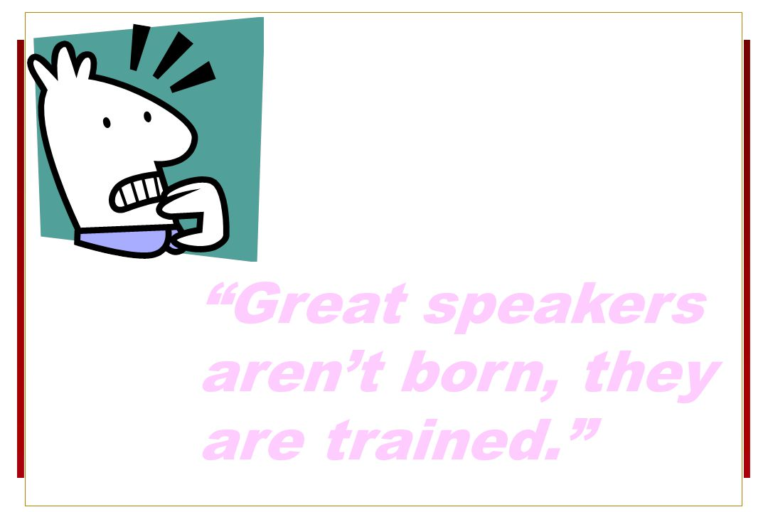 Great speakers aren't born, they are trained. 1