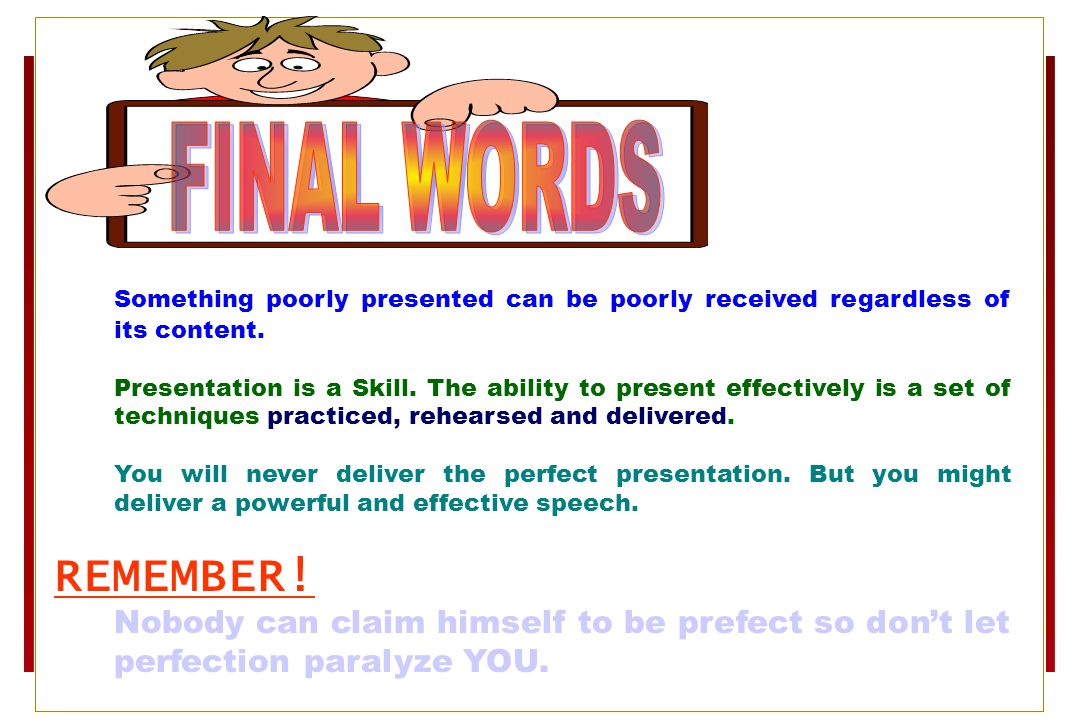 FINAL WORDS Something poorly presented can be poorly received regardless of its content.