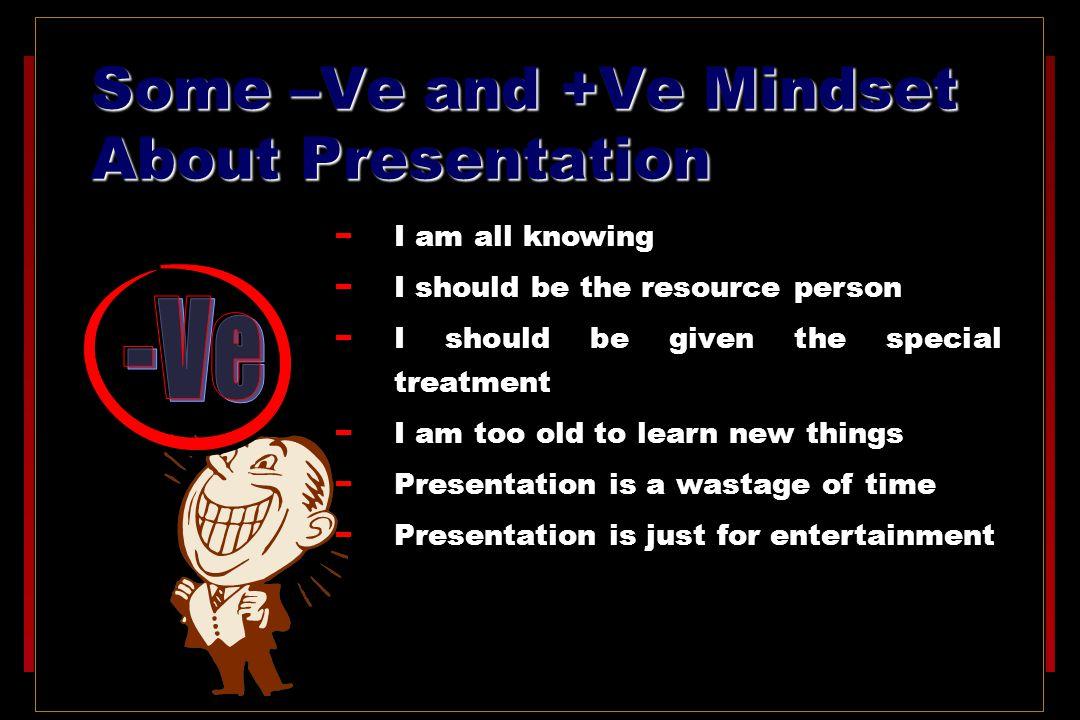 Some –Ve and +Ve Mindset About Presentation