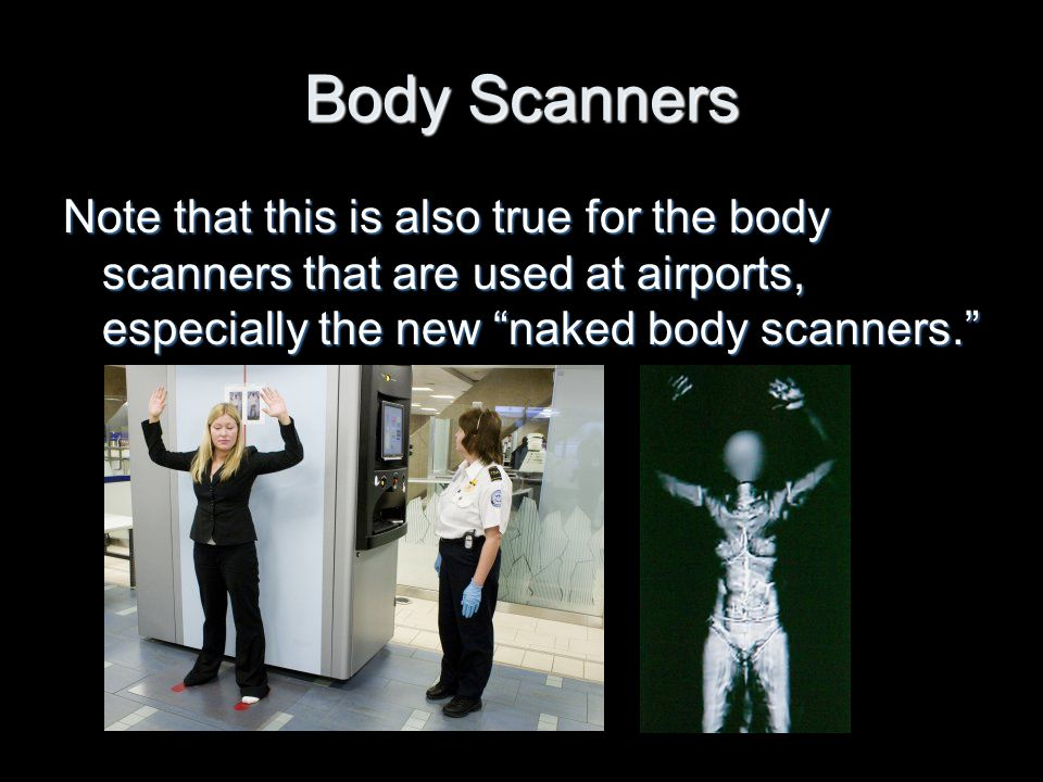 Body Scanners Note that this is also true for the body scanners that are used at airports, especially the new naked body scanners.