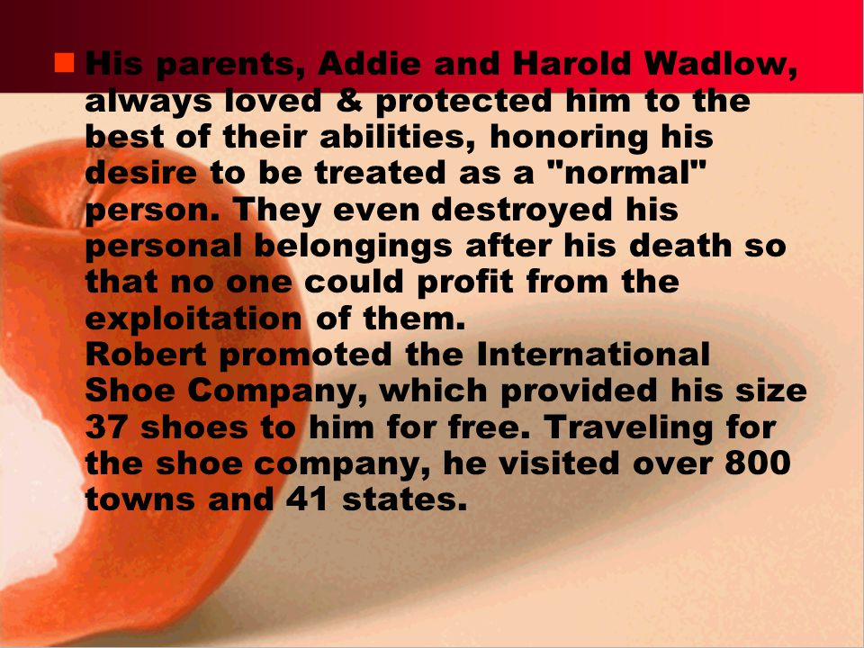 His parents, Addie and Harold Wadlow, always loved & protected him to the best of their abilities, honoring his desire to be treated as a normal person.