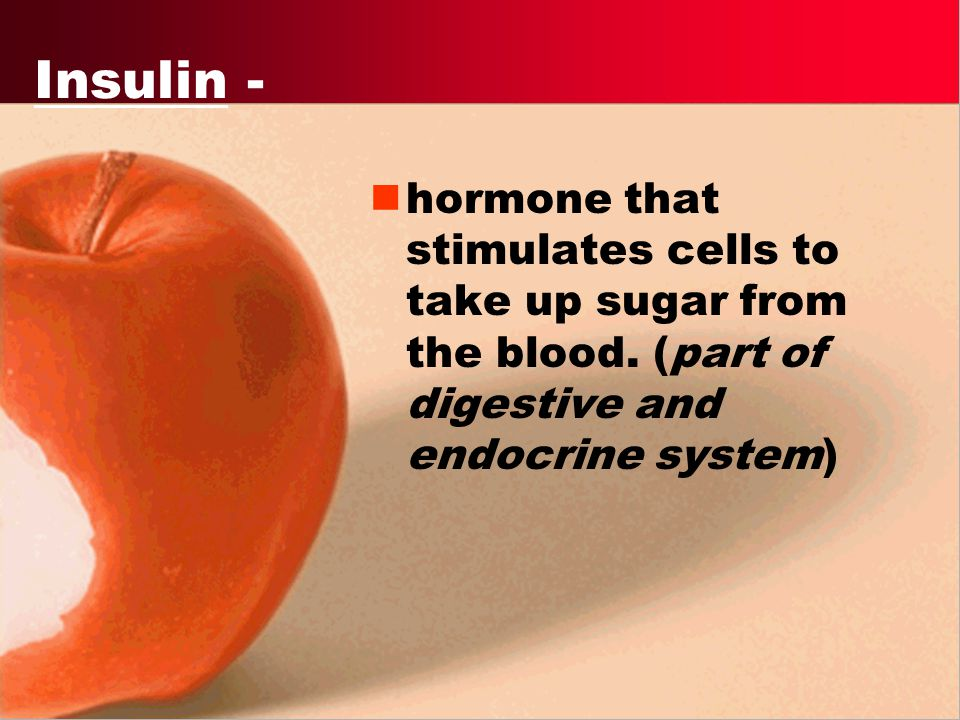 Insulin - hormone that stimulates cells to take up sugar from the blood.
