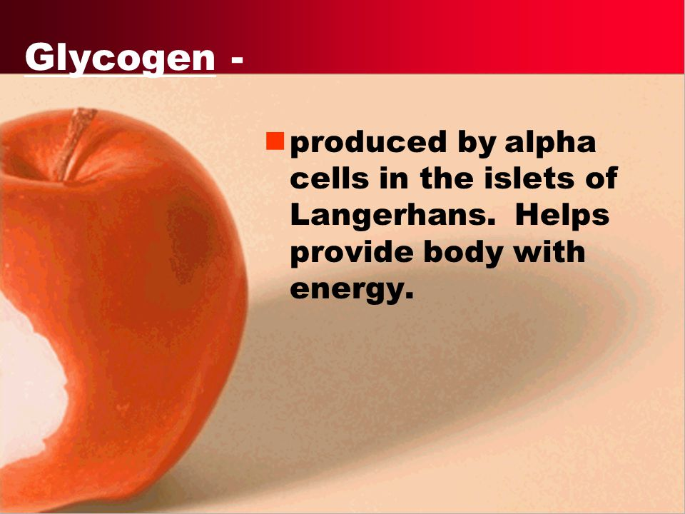 Glycogen - produced by alpha cells in the islets of Langerhans. Helps provide body with energy.
