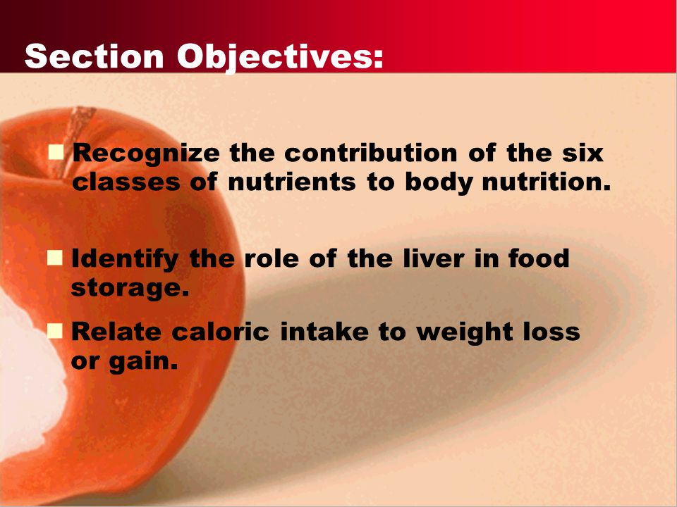 Section Objectives: Recognize the contribution of the six classes of nutrients to body nutrition. Identify the role of the liver in food storage.
