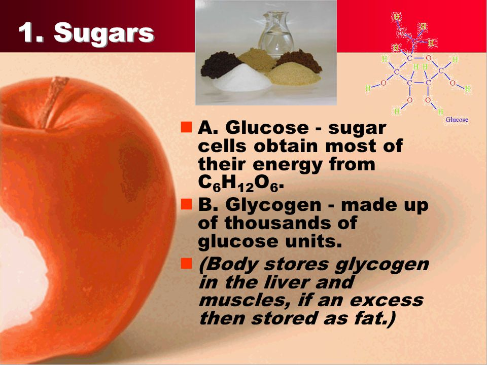 1. Sugars A. Glucose - sugar cells obtain most of their energy from C6H12O6. B. Glycogen - made up of thousands of glucose units.