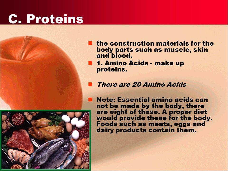 C. Proteins the construction materials for the body parts such as muscle, skin and blood. 1. Amino Acids - make up proteins.