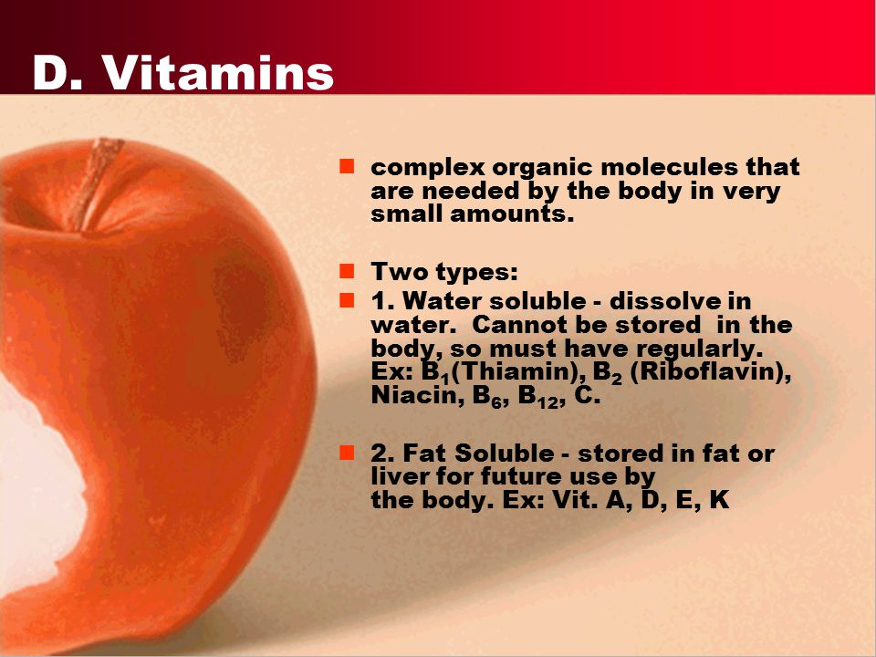 D. Vitamins complex organic molecules that are needed by the body in very small amounts. Two types: