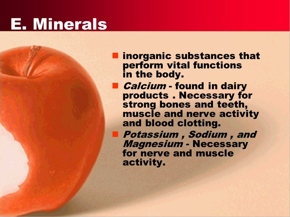 E. Minerals inorganic substances that perform vital functions in the body.