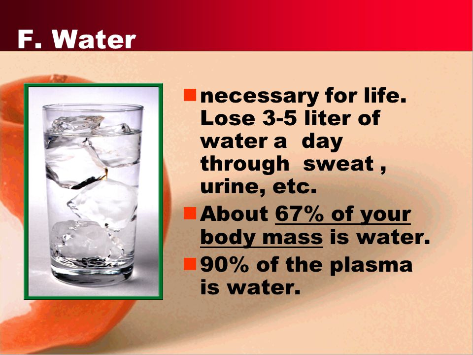 F. Water necessary for life. Lose 3-5 liter of water a day through sweat , urine, etc. About 67% of your body mass is water.