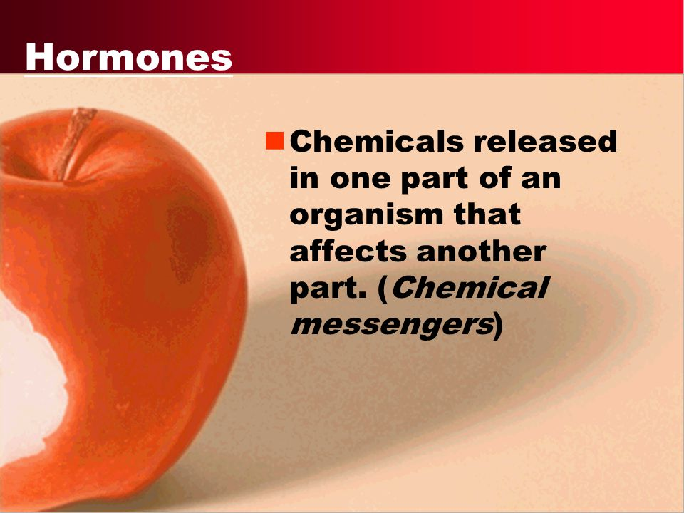 Hormones Chemicals released in one part of an organism that affects another part.