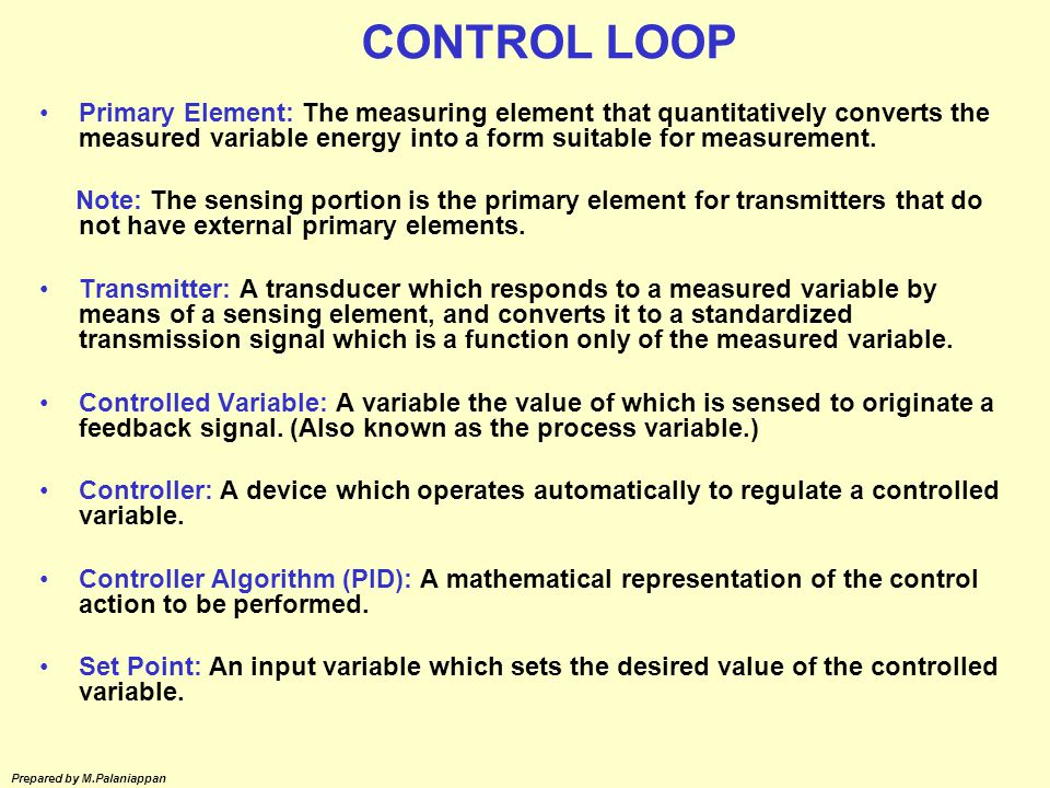 CONTROL LOOP Primary Element: The measuring element that quantitatively converts the measured variable energy into a form suitable for measurement.