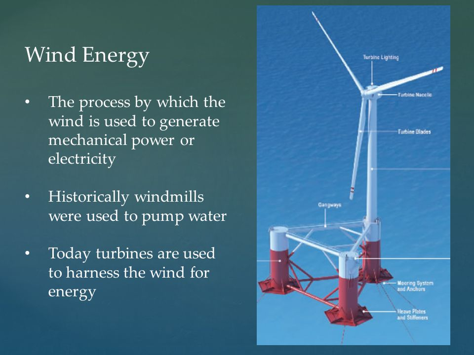 Wind Energy The process by which the wind is used to generate mechanical power or electricity. Historically windmills were used to pump water.