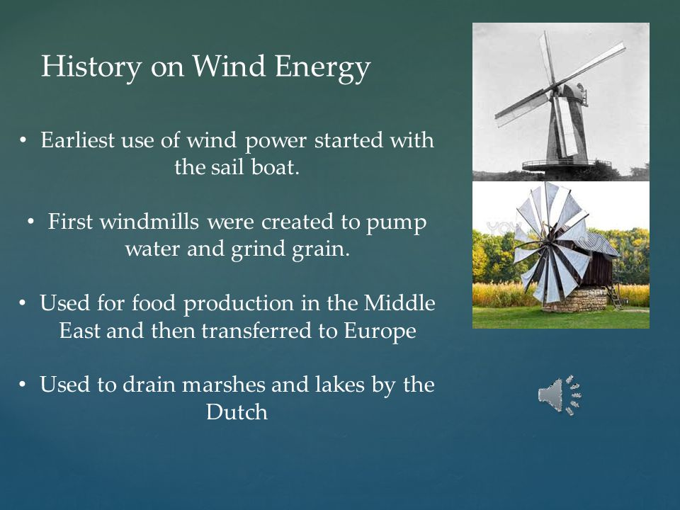 History on Wind Energy Earliest use of wind power started with the sail boat. First windmills were created to pump water and grind grain.