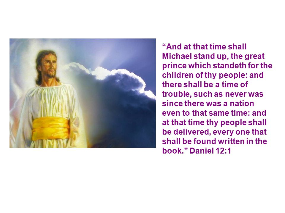 And at that time shall Michael stand up, the great prince which standeth for the children of thy people: and there shall be a time of trouble, such as never was since there was a nation even to that same time: and at that time thy people shall be delivered, every one that shall be found written in the book. Daniel 12:1